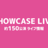 SHOWCASE LIVE 約150公演 ライブ情報